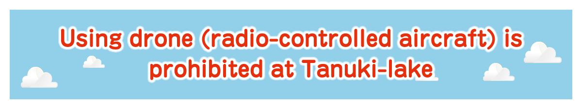 Using drone (radio-controlled aircraft) is prohibited at Tanuki-lake